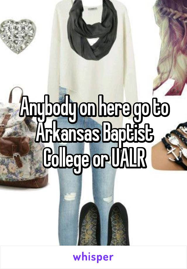 Anybody on here go to Arkansas Baptist College or UALR