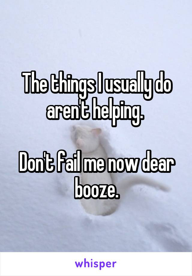 The things I usually do aren't helping.   Don't fail me now dear booze.