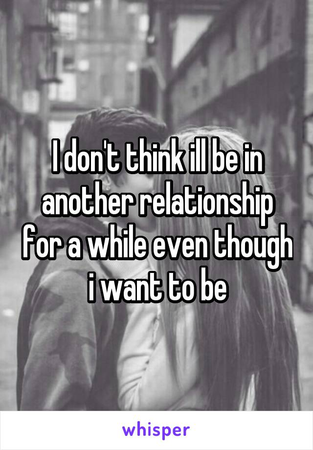 I don't think ill be in another relationship for a while even though i want to be