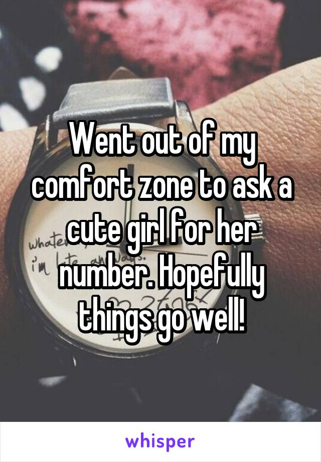 Went out of my comfort zone to ask a cute girl for her number. Hopefully things go well!