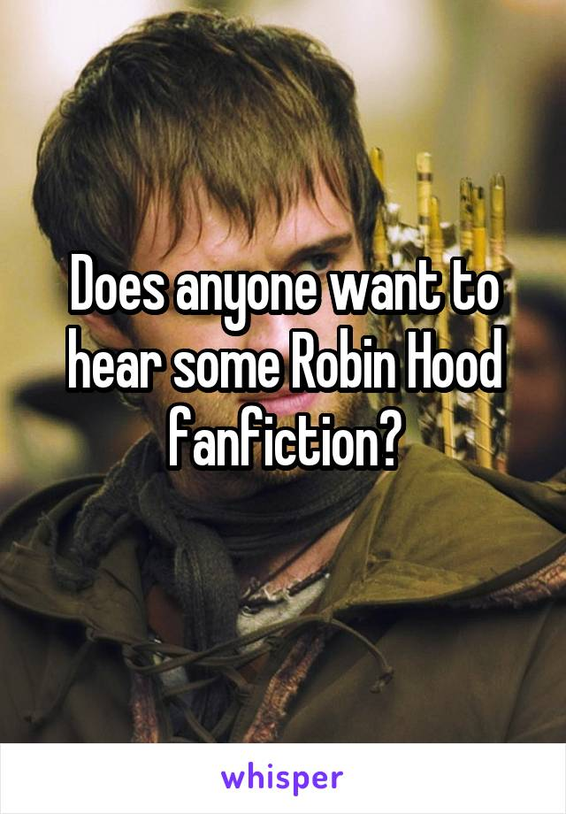 Does anyone want to hear some Robin Hood fanfiction?
