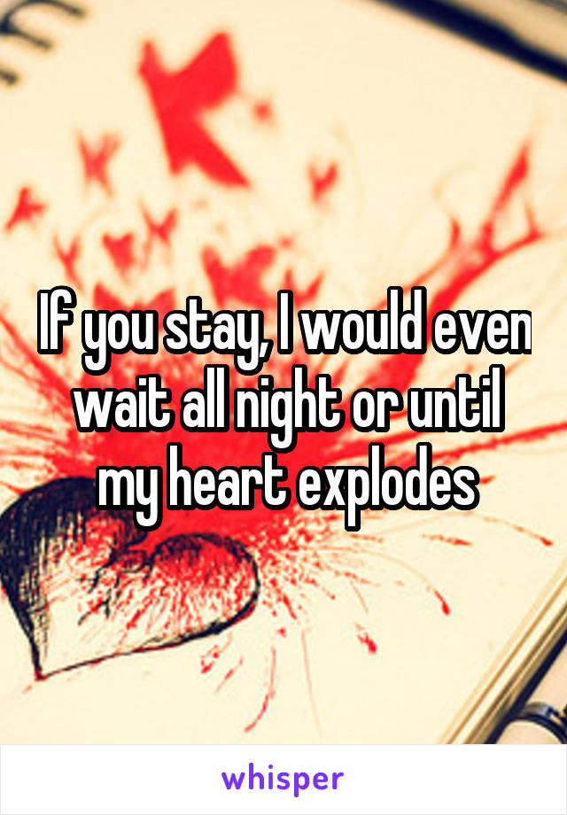 If you stay, I would even wait all night or until my heart explodes