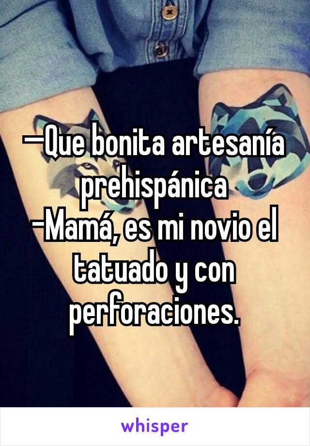 —Que bonita artesanía prehispánica -Mamá, es mi novio el tatuado y con perforaciones.