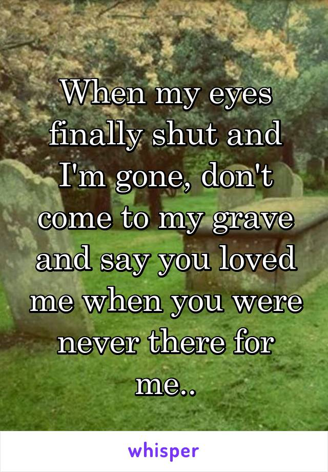 When my eyes finally shut and I'm gone, don't come to my grave and say you loved me when you were never there for me..
