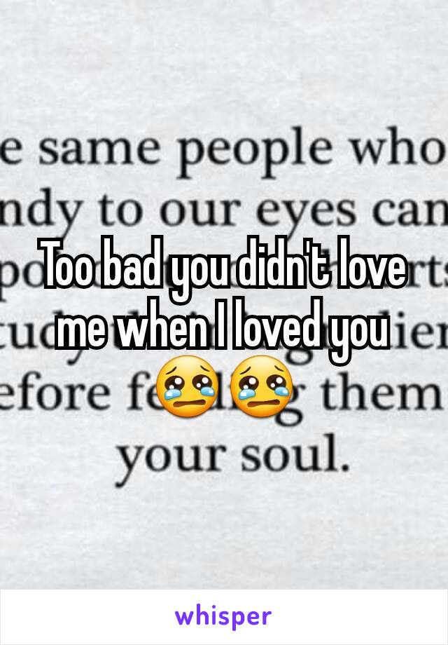 Too bad you didn't love me when I loved you😢😢