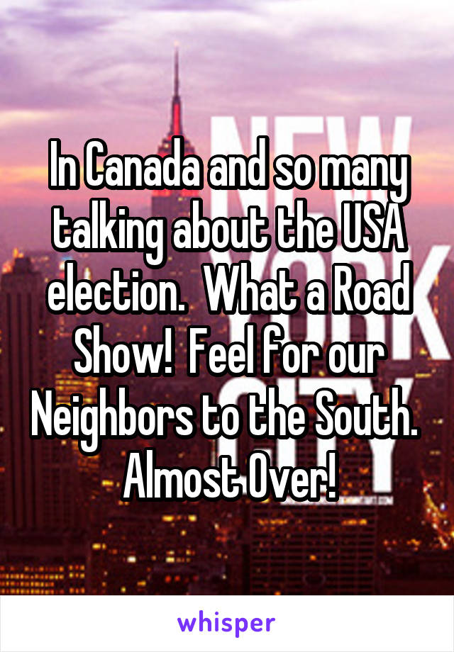 In Canada and so many talking about the USA election.  What a Road Show!  Feel for our Neighbors to the South.  Almost Over!