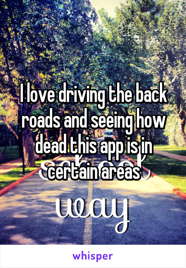I love driving the back roads and seeing how dead this app is in certain areas
