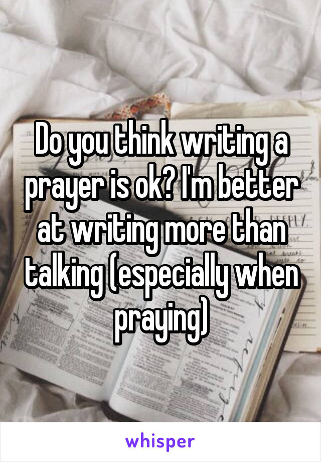 Do you think writing a prayer is ok? I'm better at writing more than talking (especially when praying)