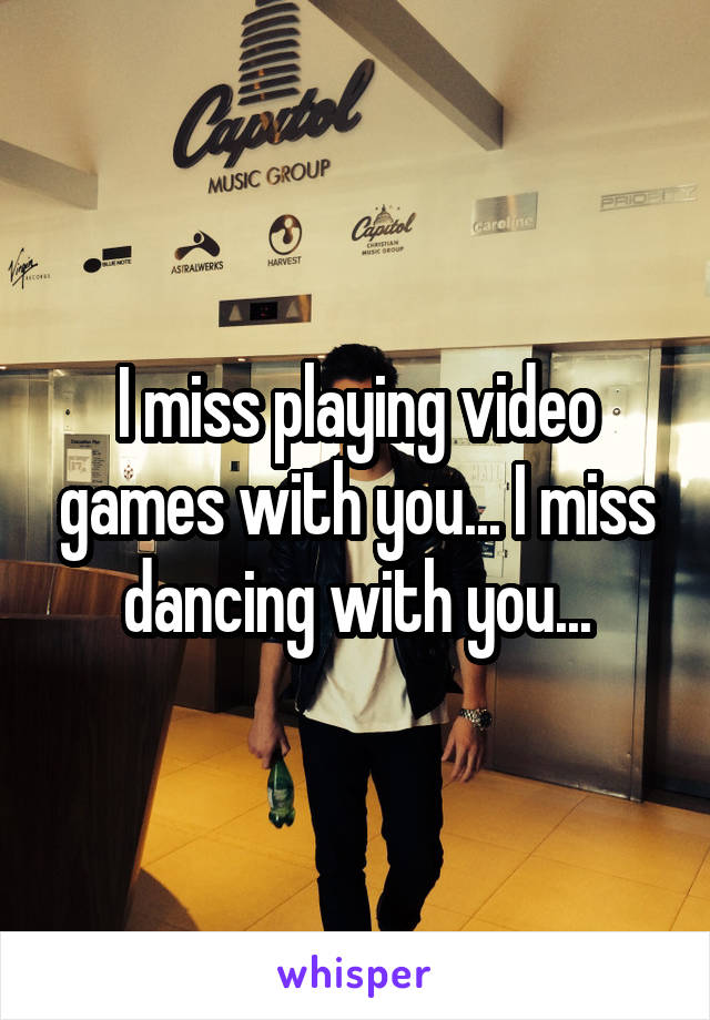 I miss playing video games with you... I miss dancing with you...