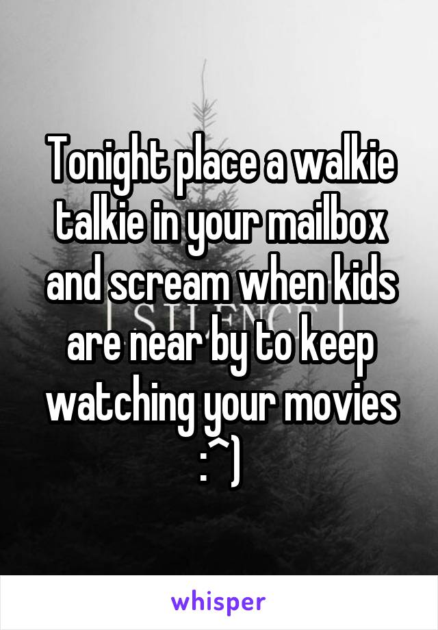 Tonight place a walkie talkie in your mailbox and scream when kids are near by to keep watching your movies :^)