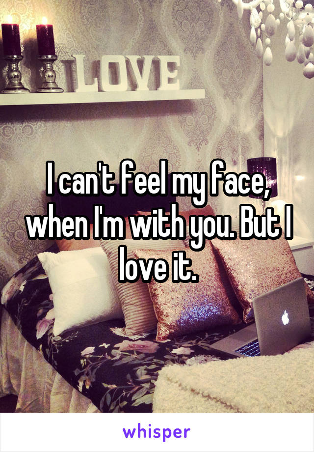 I can't feel my face, when I'm with you. But I love it.