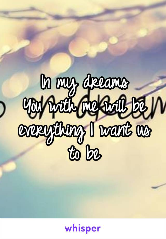 In my dreams You with me will be everything I want us to be