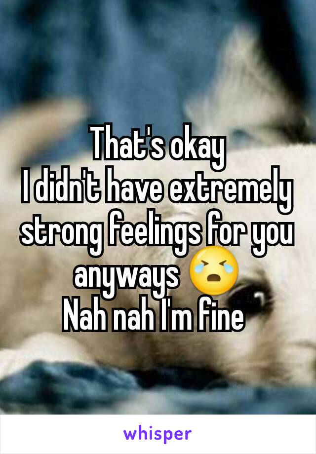 That's okay I didn't have extremely strong feelings for you anyways 😭 Nah nah I'm fine