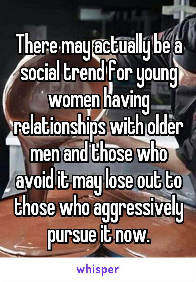 There may actually be a social trend for young women having relationships with older men and those who avoid it may lose out to those who aggressively pursue it now.
