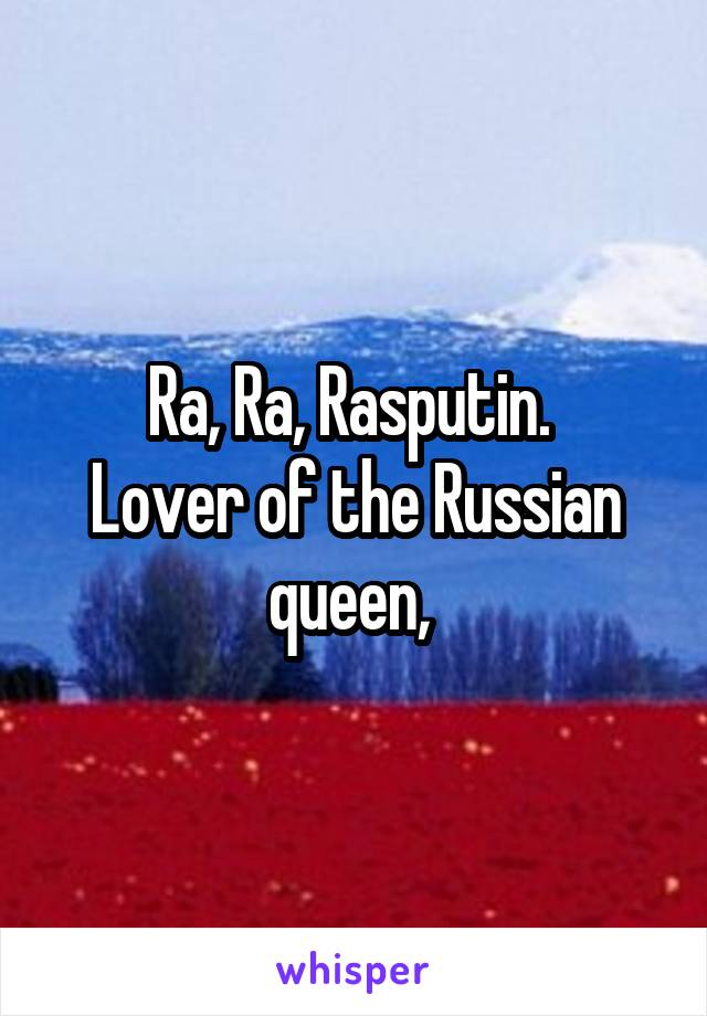 Ra, Ra, Rasputin.  Lover of the Russian queen,