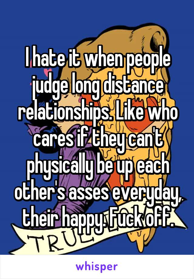 I hate it when people judge long distance relationships. Like who cares if they can't physically be up each other's asses everyday, their happy. Fuck off.