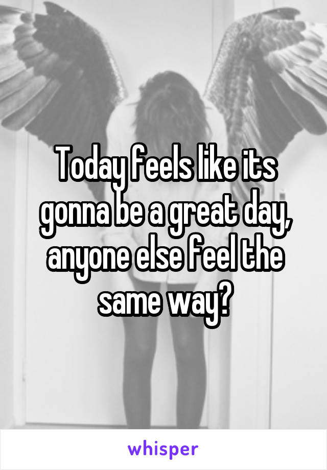 Today feels like its gonna be a great day, anyone else feel the same way?