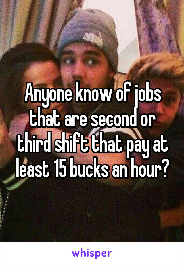 Anyone know of jobs that are second or third shift that pay at least 15 bucks an hour?