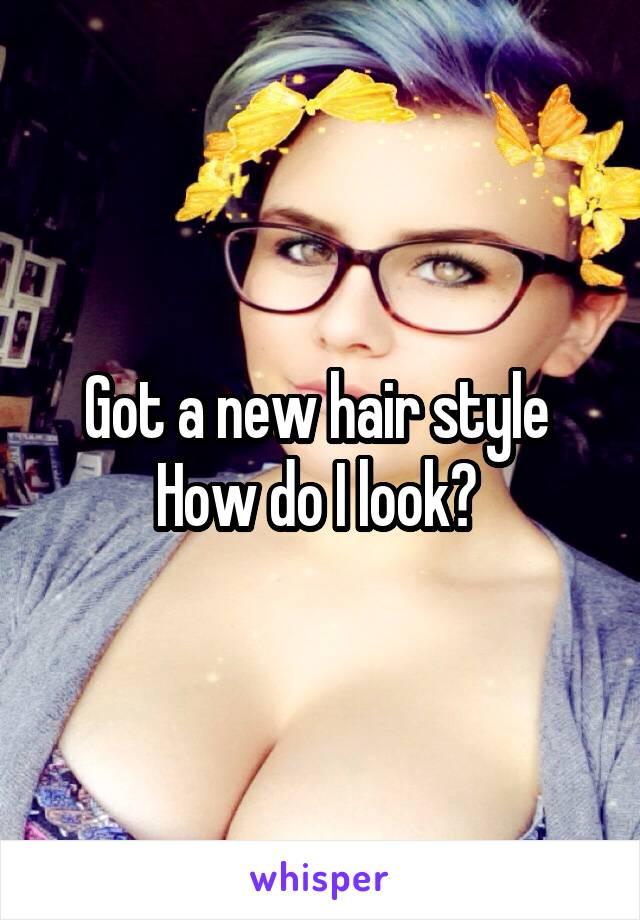 Got a new hair style  How do I look?
