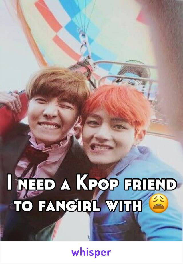 I need a Kpop friend to fangirl with 😩