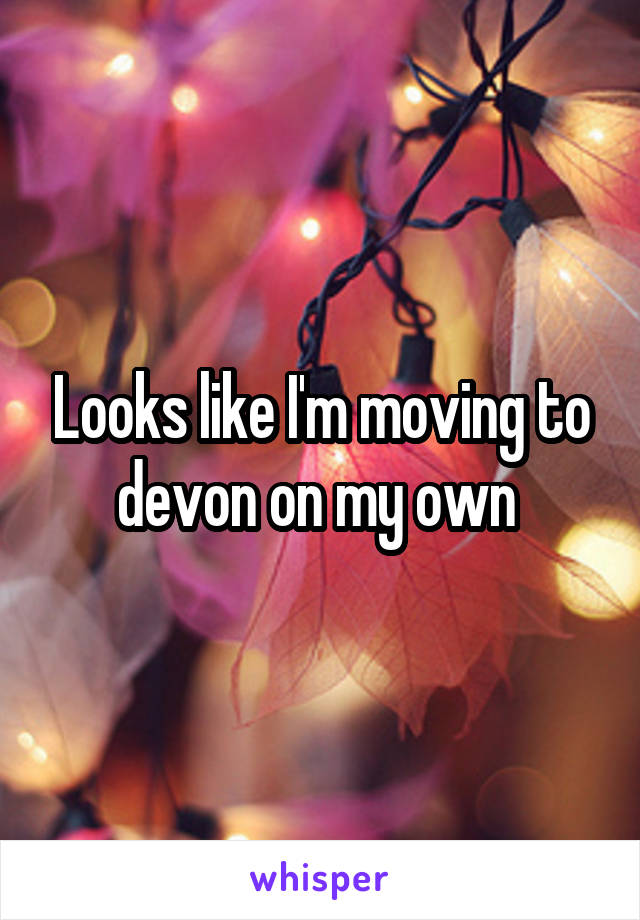 Looks like I'm moving to devon on my own