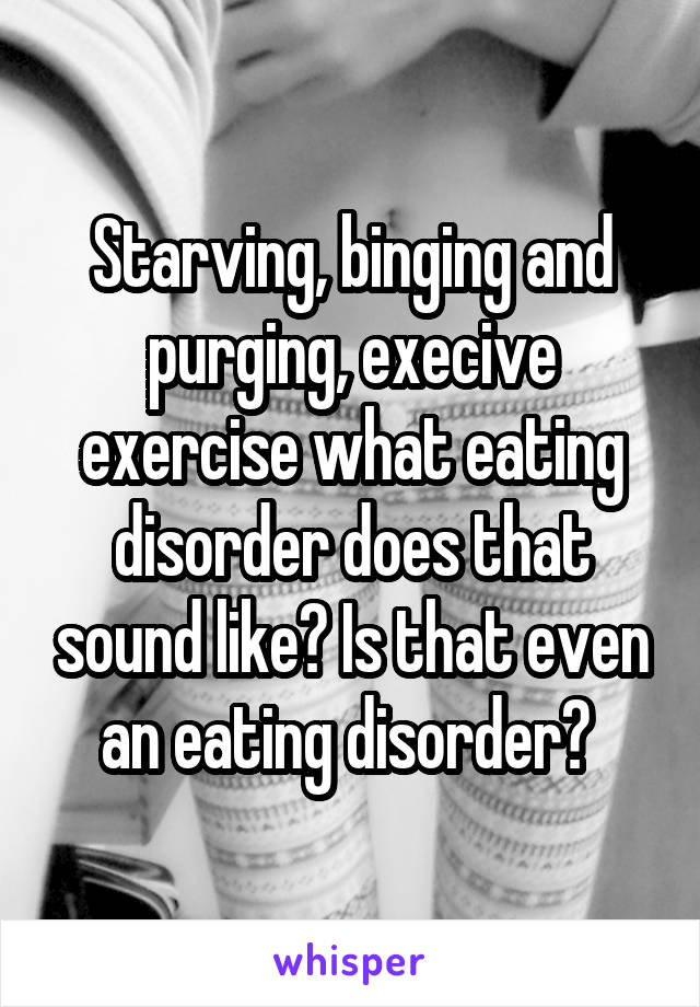 Starving, binging and purging, execive exercise what eating disorder does that sound like? Is that even an eating disorder?