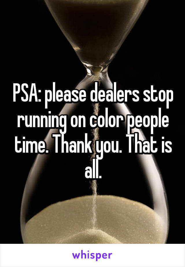 PSA: please dealers stop running on color people time. Thank you. That is all.