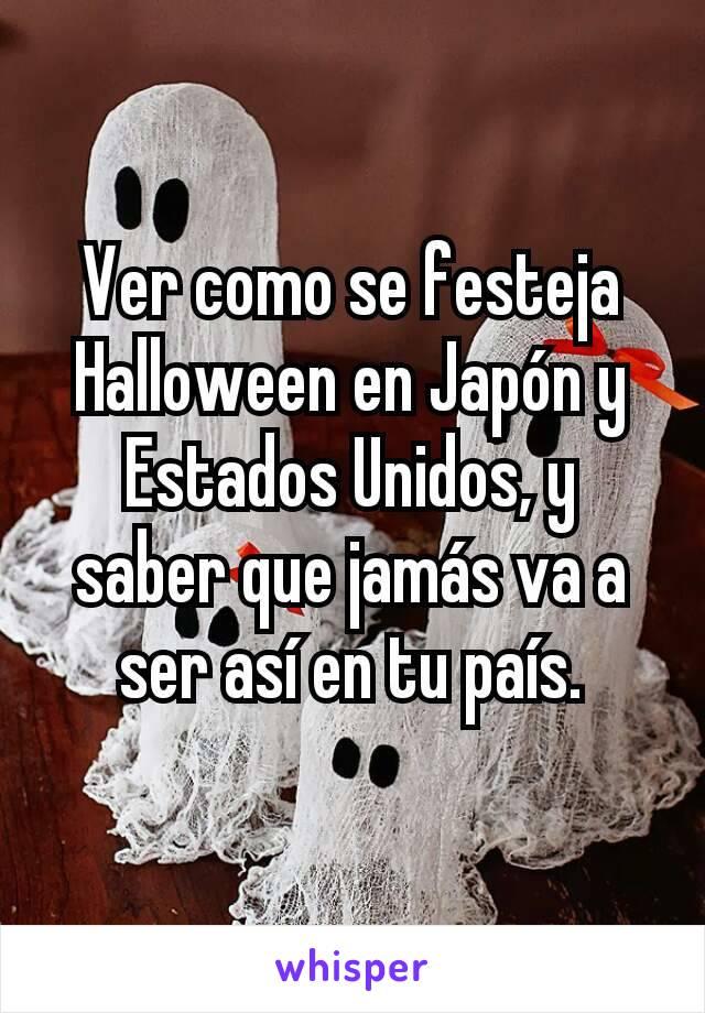 Ver como se festeja Halloween en Japón y Estados Unidos, y saber que jamás va a ser así en tu país.