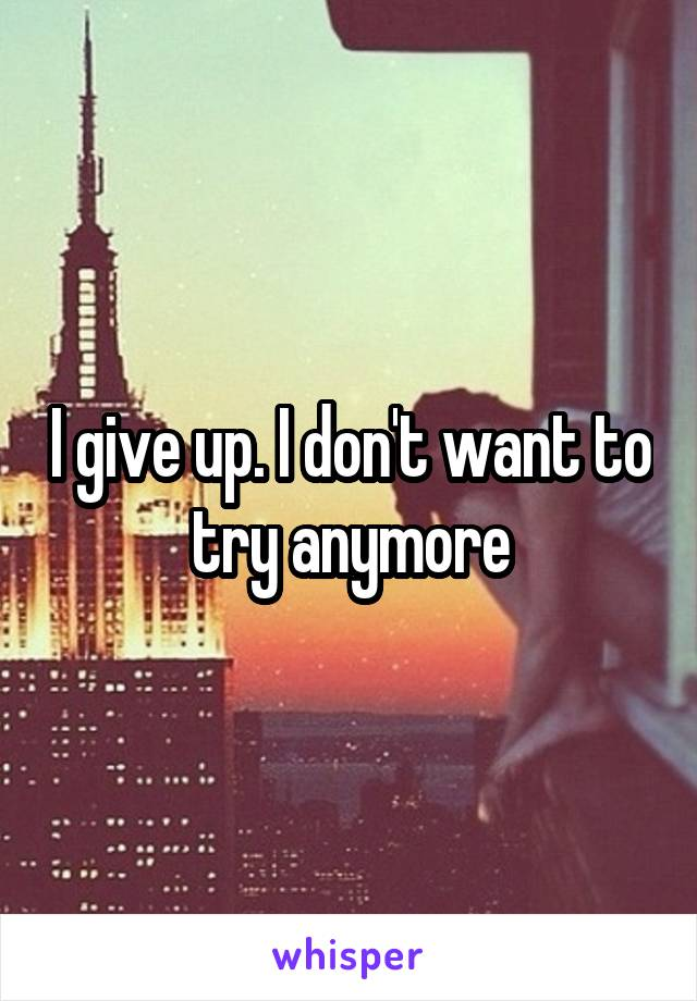 I give up. I don't want to try anymore