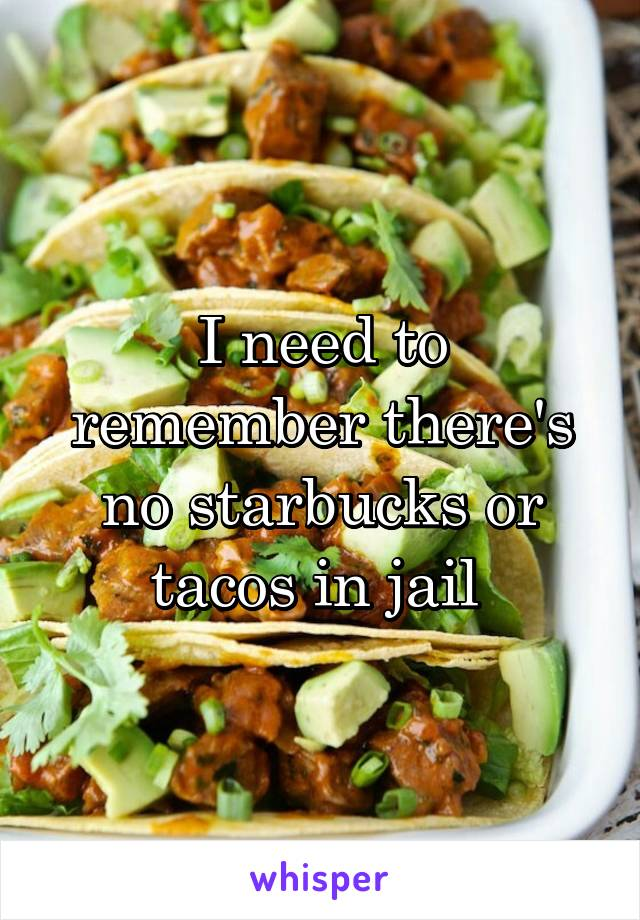I need to remember there's no starbucks or tacos in jail