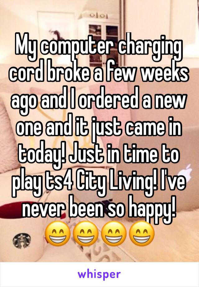 My computer charging cord broke a few weeks ago and I ordered a new one and it just came in today! Just in time to play ts4 City Living! I've never been so happy! 😁😁😁😁