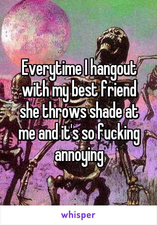 Everytime I hangout with my best friend she throws shade at me and it's so fucking annoying