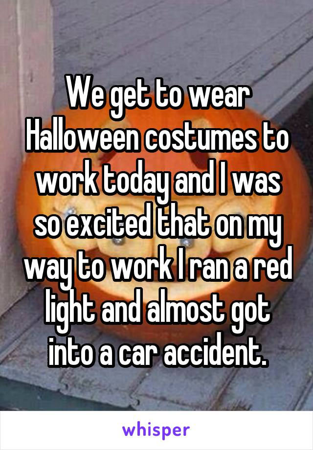 We get to wear Halloween costumes to work today and I was so excited that on my way to work I ran a red light and almost got into a car accident.
