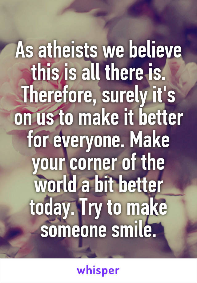 As atheists we believe this is all there is. Therefore, surely it's on us to make it better for everyone. Make your corner of the world a bit better today. Try to make someone smile.