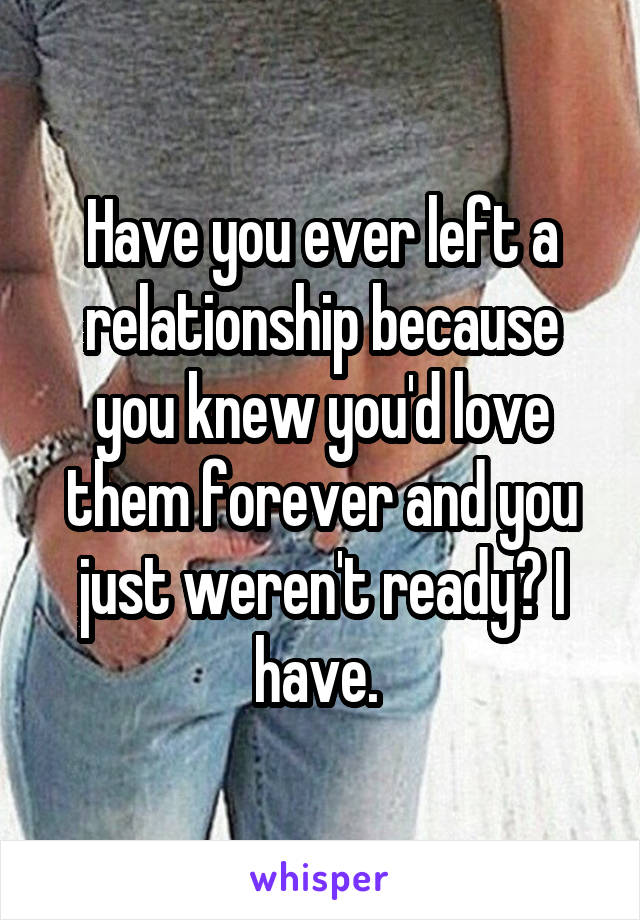 Have you ever left a relationship because you knew you'd love them forever and you just weren't ready? I have.