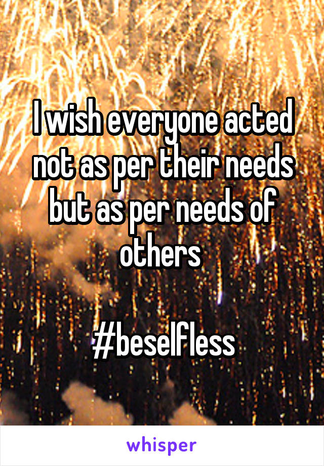 I wish everyone acted not as per their needs but as per needs of others   #beselfless