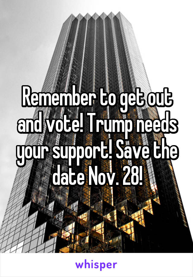 Remember to get out and vote! Trump needs your support! Save the date Nov. 28!