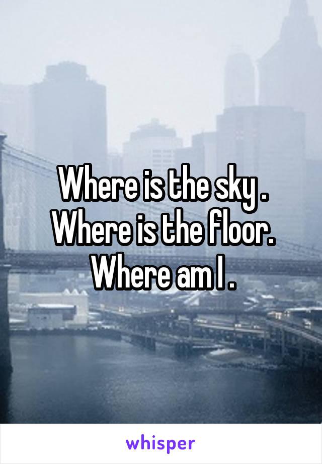 Where is the sky . Where is the floor. Where am I .