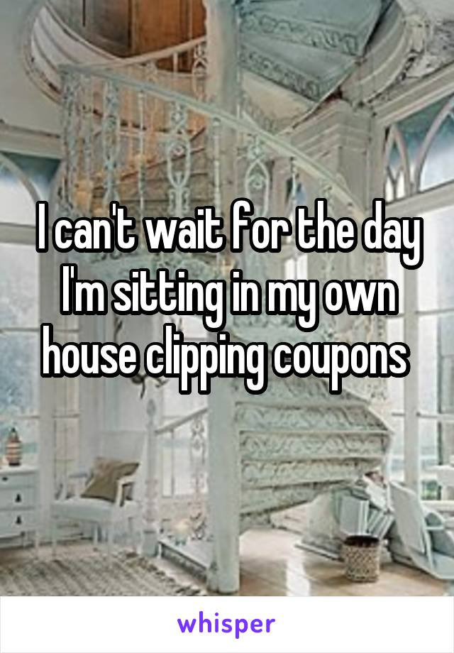 I can't wait for the day I'm sitting in my own house clipping coupons