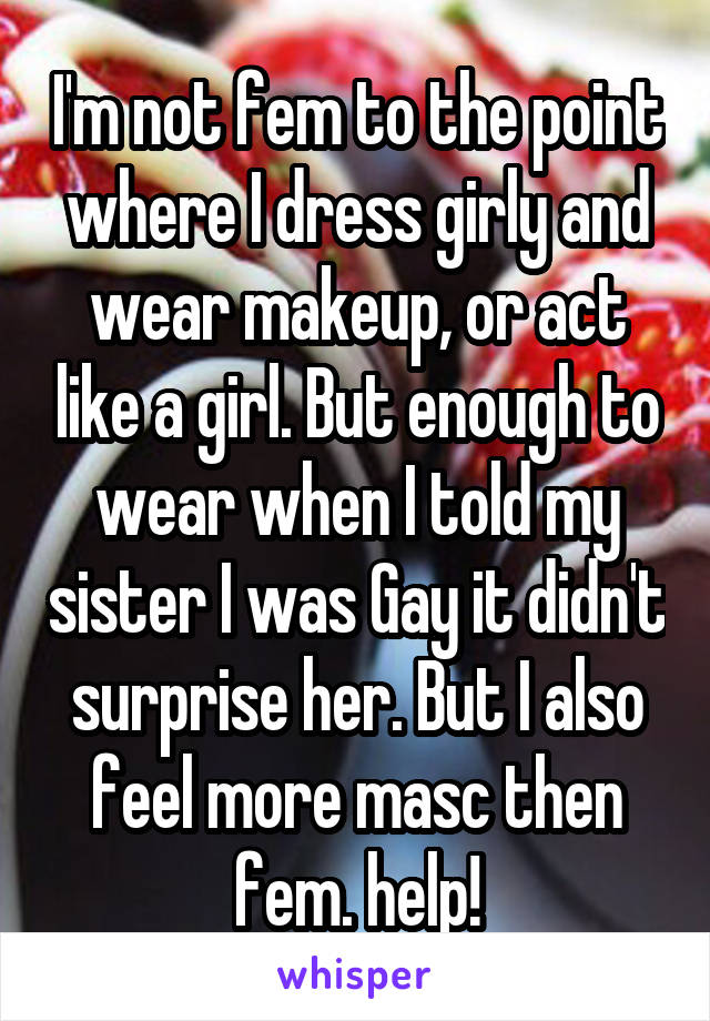 I'm not fem to the point where I dress girly and wear makeup, or act like a girl. But enough to wear when I told my sister I was Gay it didn't surprise her. But I also feel more masc then fem. help!