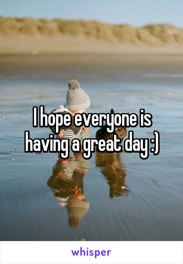 I hope everyone is having a great day :)