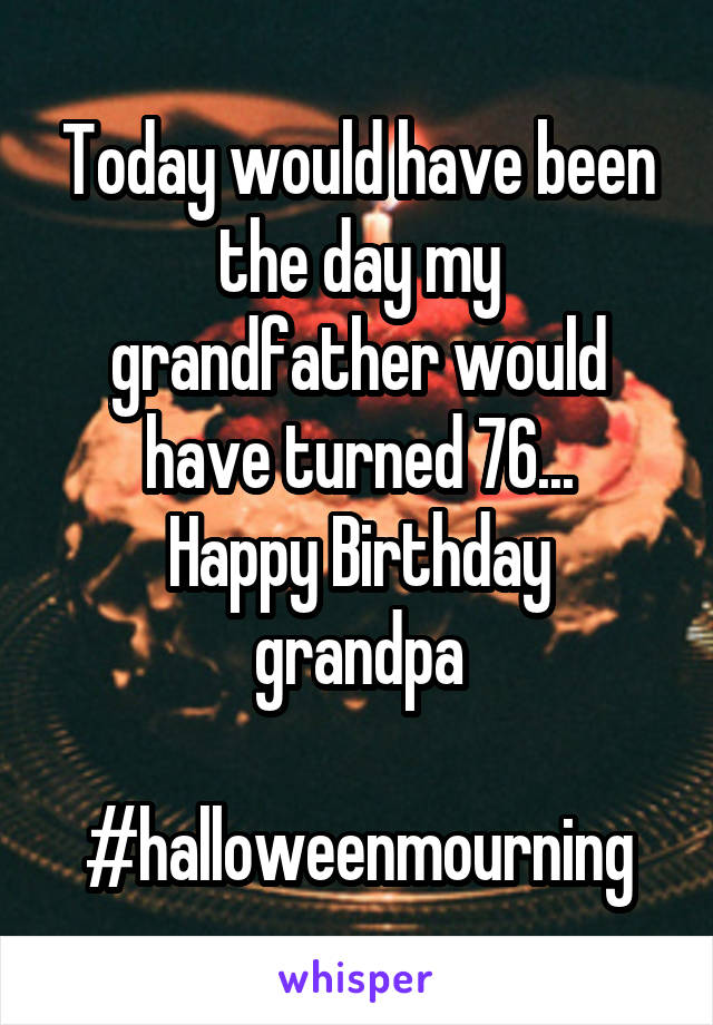Today would have been the day my grandfather would have turned 76... Happy Birthday grandpa  #halloweenmourning