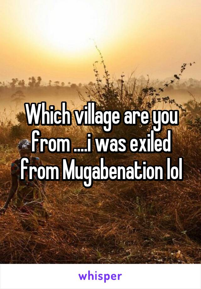 Which village are you from ....i was exiled from Mugabenation lol