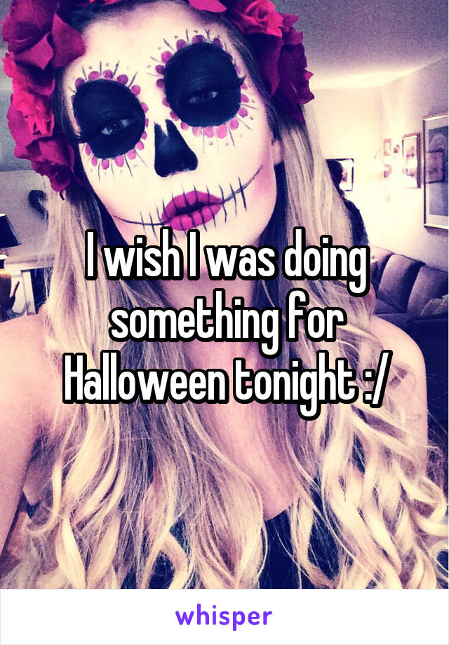 I wish I was doing something for Halloween tonight :/