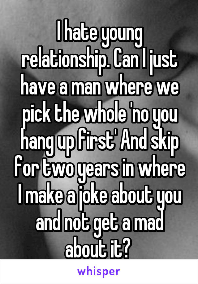 I hate young relationship. Can I just have a man where we pick the whole 'no you hang up first' And skip for two years in where I make a joke about you and not get a mad about it?