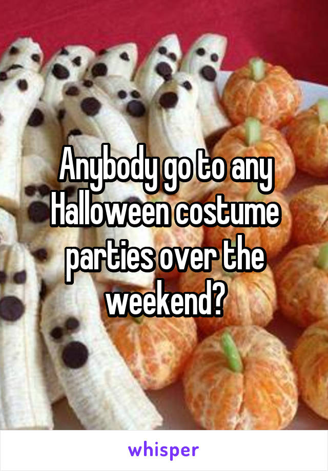 Anybody go to any Halloween costume parties over the weekend?