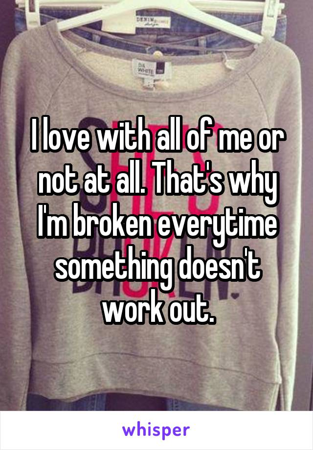 I love with all of me or not at all. That's why I'm broken everytime something doesn't work out.