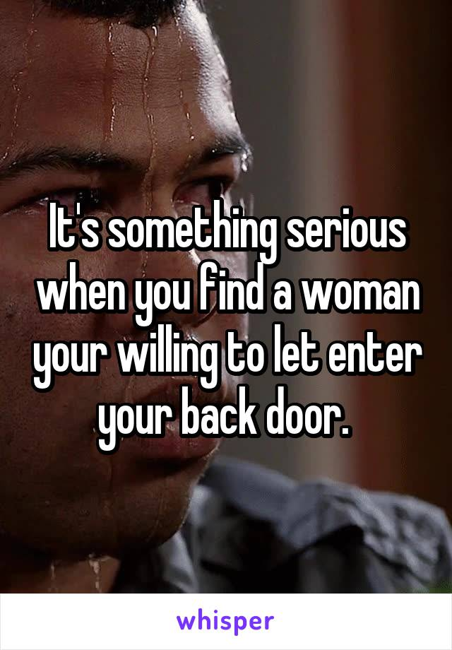 It's something serious when you find a woman your willing to let enter your back door.