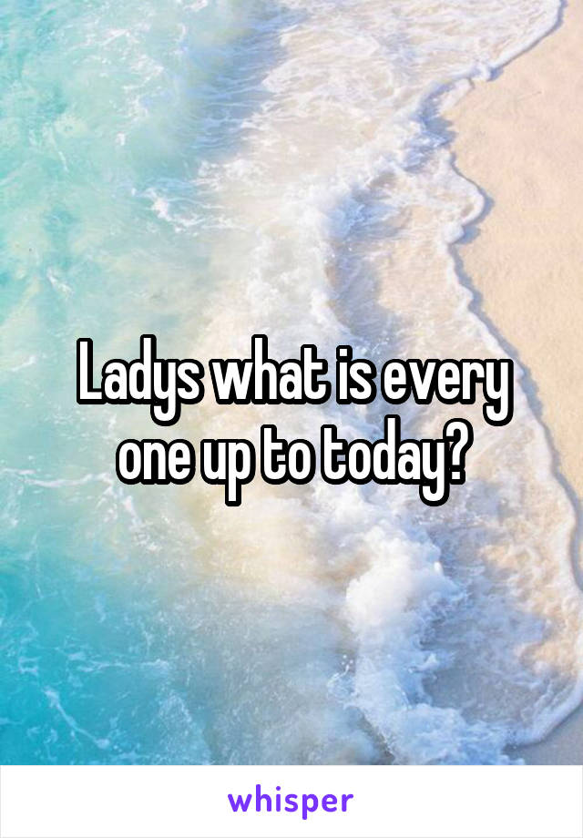 Ladys what is every one up to today?