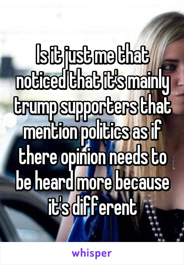 Is it just me that noticed that it's mainly trump supporters that mention politics as if there opinion needs to be heard more because it's different